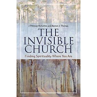 The Invisible Church Finding Spirituality Where You Are by McGehee & J. Pittman
