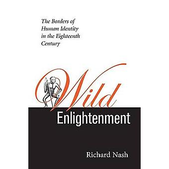 Wild Enlightenment The Borders of Human Identity in the Eighteenth Century by Nash & Richard