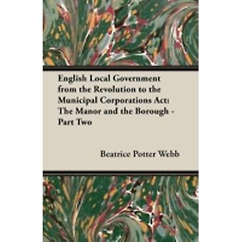 English Local Government from the Revolution to the Municipal Corporations ACT The Manor and the Borough  Part Two by Webb & Beatrice Potter