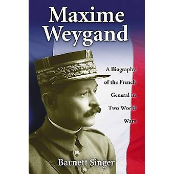 Maxime Weygand - A Biography of the French General in Two World Wars b