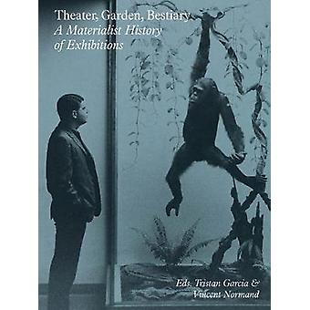 Theater - Garden - Bestiary - A Materialist History of Exhibitions by