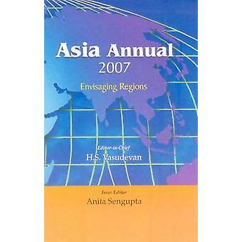 Asia Annual - Envisaging Regions - 2007 by H. S. Vasudevan - Anita Seng