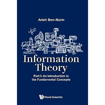 Information Theory  Part I An Introduction To The Fundamental Concepts by Arieh Ben Naim