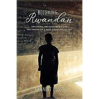 Becoming Rwandan - Education - Reconciliation - and the Making of a Po