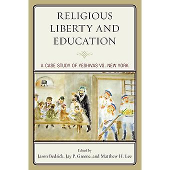 Religious Liberty and Education  A Case Study of Yeshivas vs. New York by Jason Bedrick & Jay P Greene & Matthew H Lee