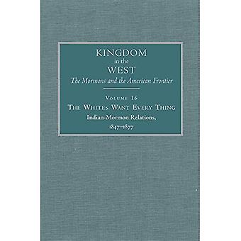 The Whites Want Every Thing: Indian-Mormon Relations, 1847-1877 (Koninkrijk in het Westen: The Mormons and the American Frontier)