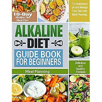 Alkalische Dieet Gids Boek voor beginners: 10-daagse alkalische dieet maaltijd plan met heerlijke en gezonde recepten om pH te begrijpen en uw dieet te beheren met maaltijdplanning
