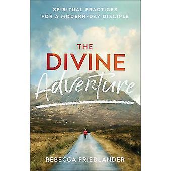 Divine Adventure Spiritual Practices for a ModernDay Disciple