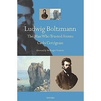 Ludwig Boltzmann The Man Who Trusted Atoms by Carlo Politecnico di Milano Cercignani