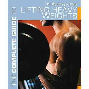 The Complete Guide to Lifting Heavy Weights by Geoffrey K Platt