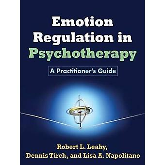 Emotion Regulation in Psychotherapy  A Practitioners Guide by Robert L Leahy & Dennis D Tirch & Lisa A Napolitano