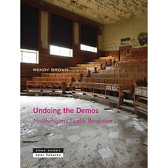 Undoing the Demos - Neoliberalism's Stealth Revolution by Wendy Brown