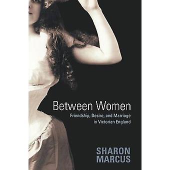 Between Women - Friendship - Desire - and Marriage in Victorian Englan