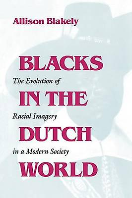 Blacks in the Dutch World The Evolution of Racial Imagery in a Modern Society by Blakely & Allison