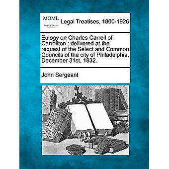 Eulogy on Charles Carroll of Carrollton  delivered at the request of the Select and Common Councils of the city of Philadelphia December 31st 1832. by Sergeant & John