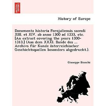Documenta historia Forojuliensis saeculi XIII. et XIV. ab anno 1300 ad 1333 etc. An extract covering the years 13001313. Aus dem XXXI. Bande des ... Archivs fr Kunde sterreichischer Geschicht by Bianchi & Giuseppe
