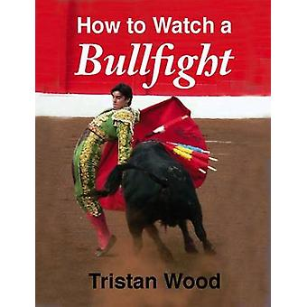 How to Watch a Bullfight by Tristan Wood - 9781906122270 Book
