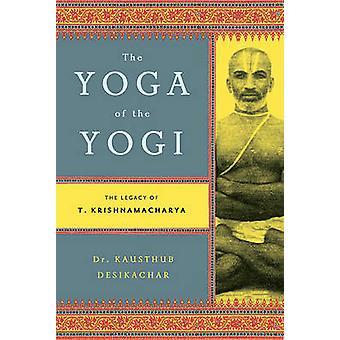 The Yoga of the Yogi - The Legacy of T. Krishnamacharya by Kausthub De