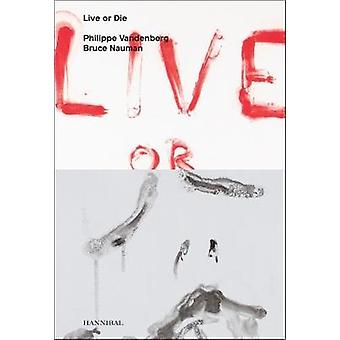 Live or Die Philippe Vandenberg and Bruce Nauman by Edited by Wouter Davidts