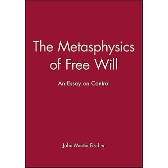 The Metasphysics of Free Will An Essay on Control by Fischer & John Martin