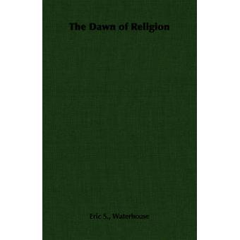 The Dawn of Religion by Waterhouse & Eric S.