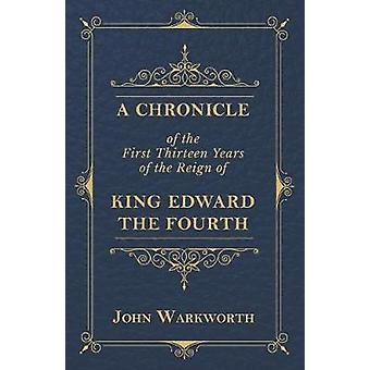 A Chronicle Of The First Thirteen Years Of The Reign Of King Edward The Fourth by Warkworth & John