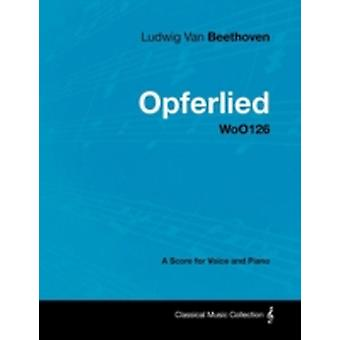 Ludwig Van Beethoven  Opferlied  Woo126  A Score for Voice and Piano by Beethoven & Ludwig Van