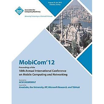 MobiCom12 Proceedings of the 18th Annual International Conference on Mobile Computing and Networking by MobiCom 12 Conference Committee