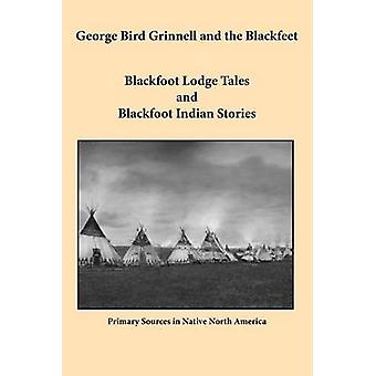 George Bird Grinnell and the Blackfeet Blackfoot Lodge Tales and Blackfoot Indian Stories by Grinnell & George Bird