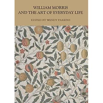 William Morris and the Art of Everyday Life by Wendy Parkins - 978144