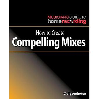 How to Create Compelling Mixes by Craig Anderton - 9781540024886 Book