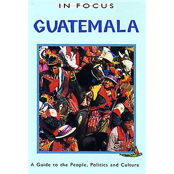 Guatemala in Focus - A Guide to the People - Politics and Culture by T