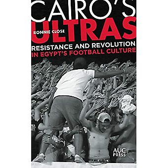 Cairo's Ultras - Resistance and Revolution in Egypt's Football Culture