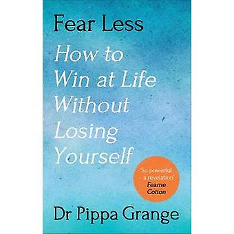 Fear Less How to Win at Life Without Losing Yourself