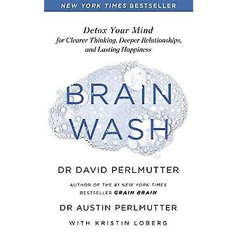 Brain Wash Detox Your Mind for Clearer Thinking Deeper Relationships and Lasting Happiness