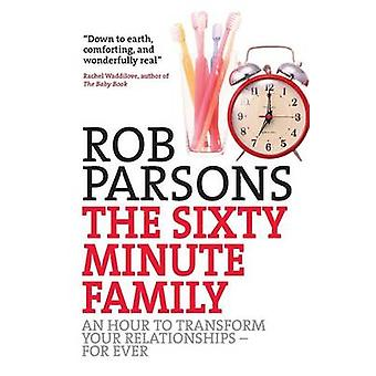 The Sixty Minute Family An Hour to Transform Your Relationships  Forever by Parsons & Rob