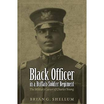 Black Officer in a Buffalo Soldier Regiment The Military Career of Charles Young by Shellum & Brian G.