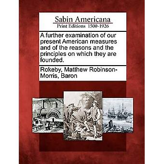 A further examination of our present American measures and of the reasons and the principles on which they are founded. by Rokeby & Matthew RobinsonMorris & Baron