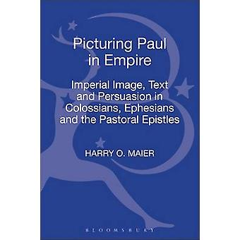 Picturing Paul in Empire Imperial Image Text and Persuasion in Colossians Ephesians and the Pastoral Epistles by Maier & Harry O.