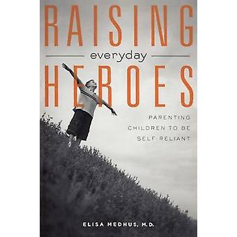 Raising Everyday Heroes Parenting Children to Be SelfReliant by Medhus & Elisa