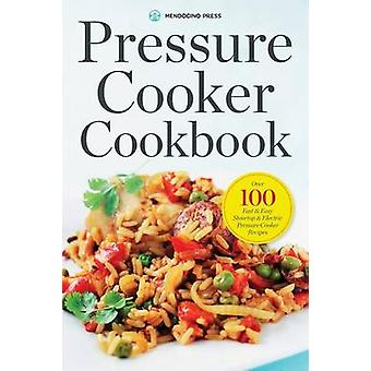 Pressure Cooker Cookbook Over 100 Fast and Easy Stovetop and Electric Pressure Cooker Recipes by Mendocino Press