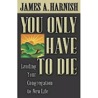 You Only Have to Die by Harnish & James A.