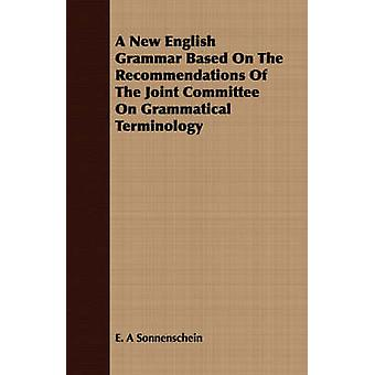 A New English Grammar Based On The Recommendations Of The Joint Committee On Grammatical Terminology by Sonnenschein & E. A