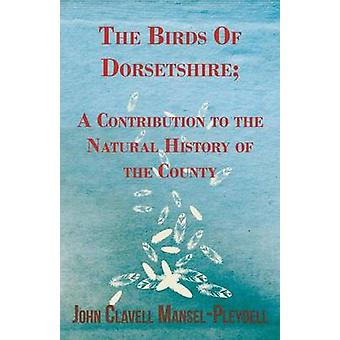 The Birds Of Dorsetshire A Contribution to the Natural History of the County by ManselPleydell & John Clavell