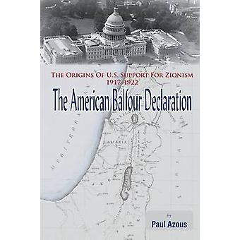 The American Balfour Declaration The Origins of U.S. Support for Zionism 19171922 by Azous & Paul