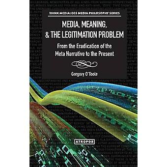 Media Meaning  the Legitimation Problem from the Eradication of the Meta Narrative to the Present by OToole & Gregory