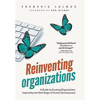 Reinventing Organizations A Guide to Creating Organizations Inspired by the Next Stage in Human Consciousness by Laloux & Frederic