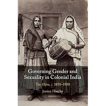 Governing Gender and Sexuality in Colonial India by Jessica Hinchy