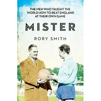 Mister  The Men Who Taught The World How To Beat England At Their Own Game by Rory Smith