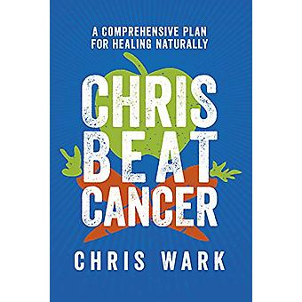 Chris Beat Cancer - A Comprehensive Plan for Healing Naturally by Chri